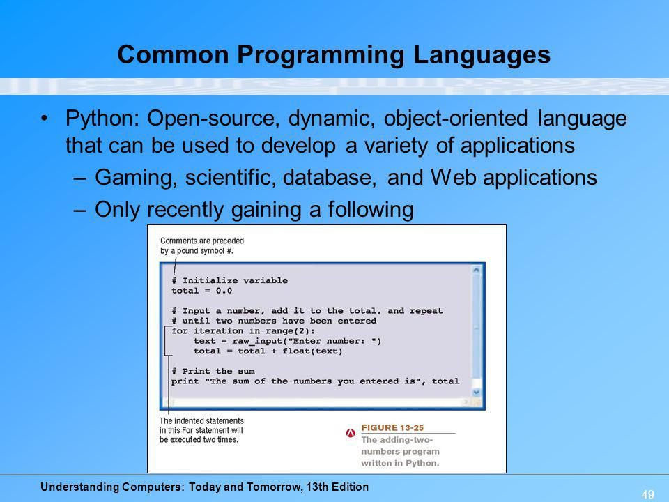 Understanding Computers: Today and Tomorrow, 13th Edition 49 Common Programming Languages Python: Open-source, dynamic, object-oriented language that