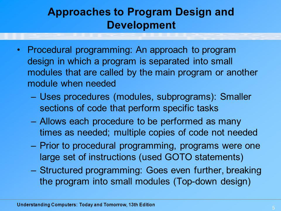 Understanding Computers: Today and Tomorrow, 13th Edition 6 Approaches to Program Design and Development –Variables: Named memory locations that are defined for a program Used to store the current value of data items used in the program