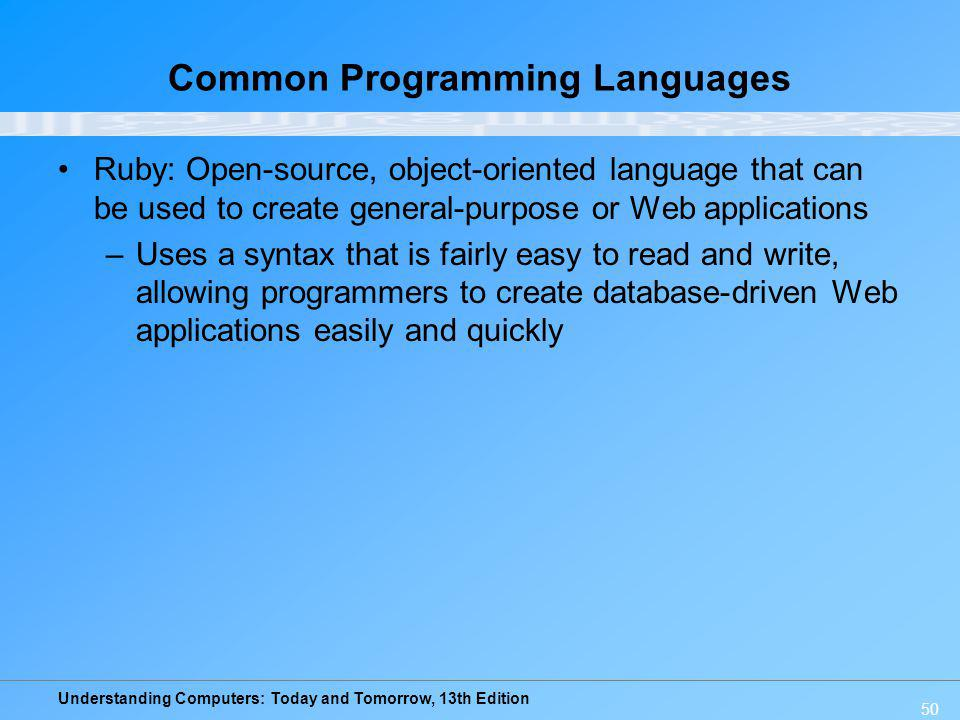 Understanding Computers: Today and Tomorrow, 13th Edition 50 Common Programming Languages Ruby: Open-source, object-oriented language that can be used