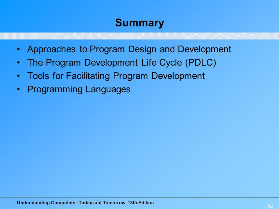 Understanding Computers: Today and Tomorrow, 13th Edition 52 Summary Approaches to Program Design and Development The Program Development Life Cycle (