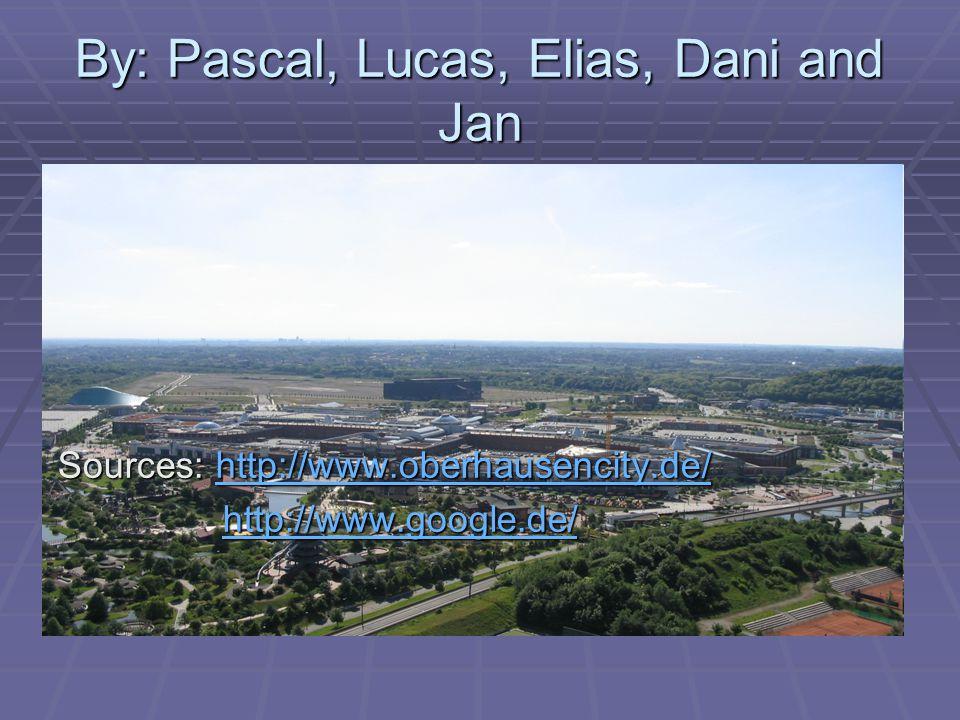 By: Pascal, Lucas, Elias, Dani and Jan Sources: http://www.oberhausencity.de/ http://www.oberhausencity.de/ http://www.google.de/ http://www.google.de/