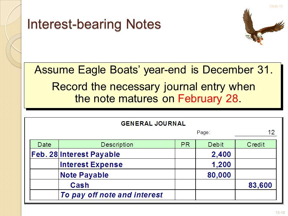 Slide 10 13-10 Interest-bearing Notes Assume Eagle Boats' year-end is December 31.