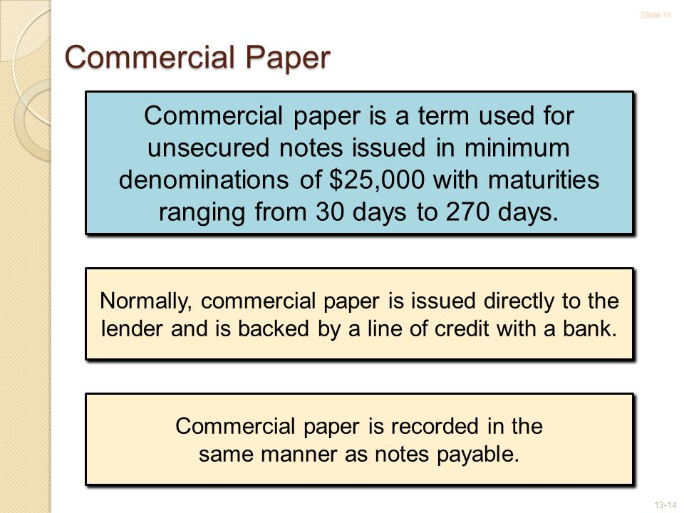 Slide 14 13-14 Commercial Paper Commercial paper is a term used for unsecured notes issued in minimum denominations of $25,000 with maturities ranging from 30 days to 270 days.