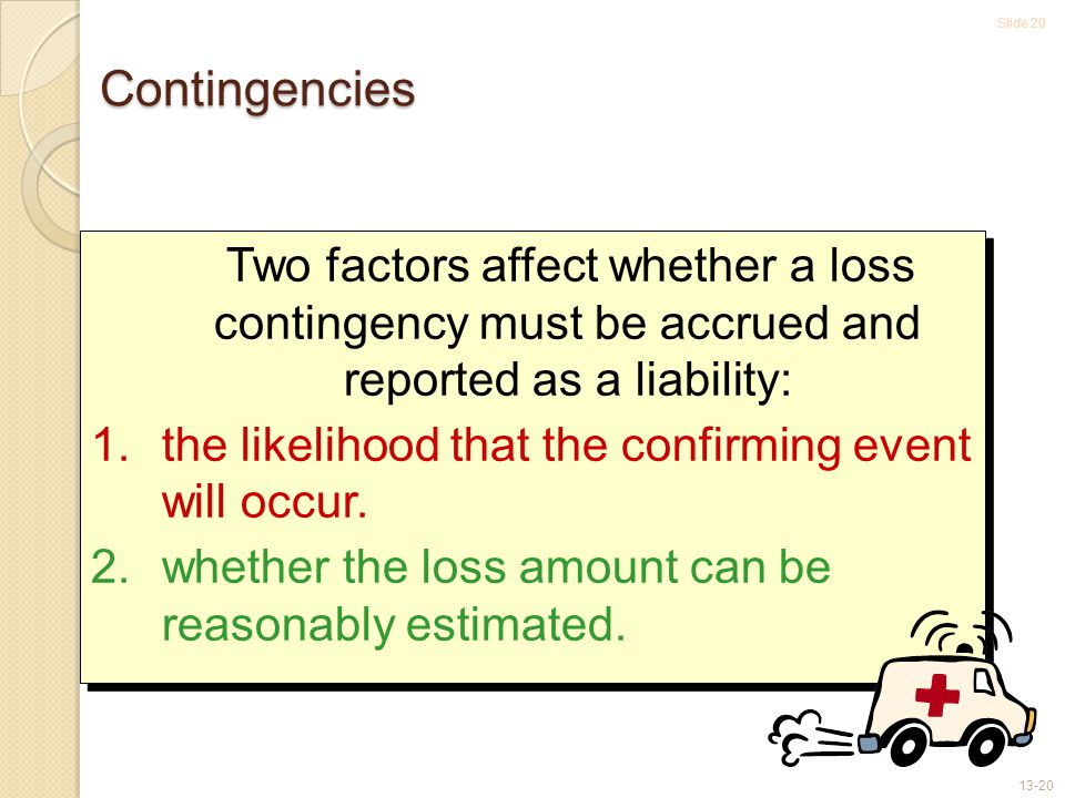 Slide 20 13-20 Contingencies Two factors affect whether a loss contingency must be accrued and reported as a liability: 1.the likelihood that the confirming event will occur.