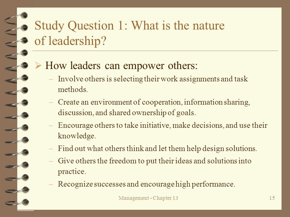 Management - Chapter 1315 Study Question 1: What is the nature of leadership?  How leaders can empower others: –Involve others is selecting their wor