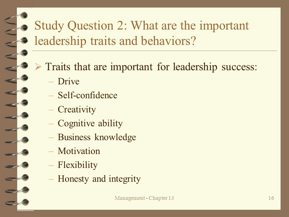 Management - Chapter 1316 Study Question 2: What are the important leadership traits and behaviors?  Traits that are important for leadership success