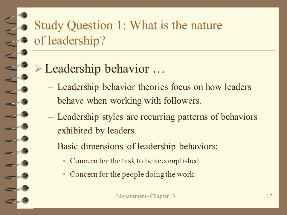 Management - Chapter 1317 Study Question 1: What is the nature of leadership?  Leadership behavior … –Leadership behavior theories focus on how leade