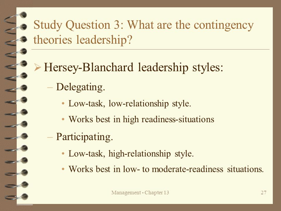 Management - Chapter 1327 Study Question 3: What are the contingency theories leadership?  Hersey-Blanchard leadership styles: –Delegating. Low-task,