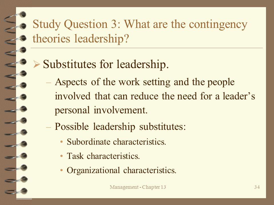 Management - Chapter 1334 Study Question 3: What are the contingency theories leadership?  Substitutes for leadership. – Aspects of the work setting