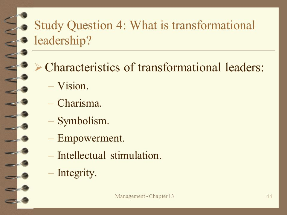 Management - Chapter 1344 Study Question 4: What is transformational leadership?  Characteristics of transformational leaders: –Vision. –Charisma. –S