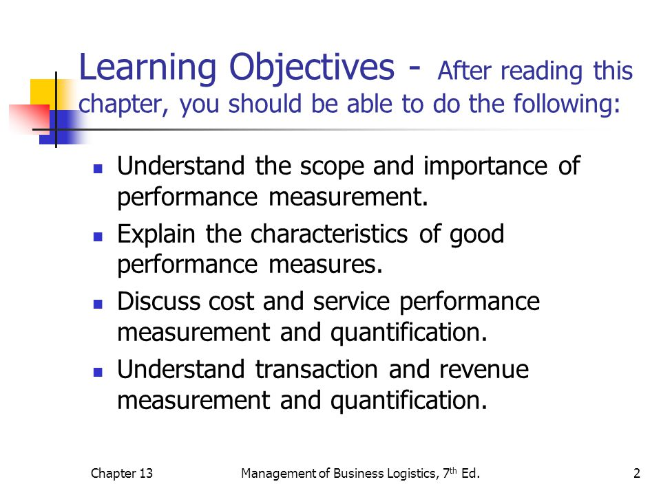 Chapter 13Management of Business Logistics, 7 th Ed.13 Evolution of Metrics Utilization Most organizations go through several phases in the development of meaningful metrics: Stage 1 – awareness of the importance of using the appropriate metric Stage 2 – developing the actual metric Stage 3 – performance improvement Stage 4 – integration internally and across the supply chain