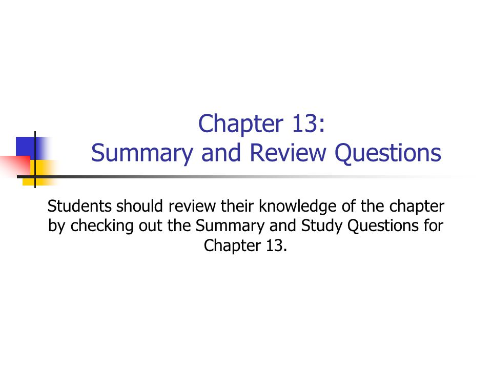 Chapter 13: Summary and Review Questions Students should review their knowledge of the chapter by checking out the Summary and Study Questions for Cha