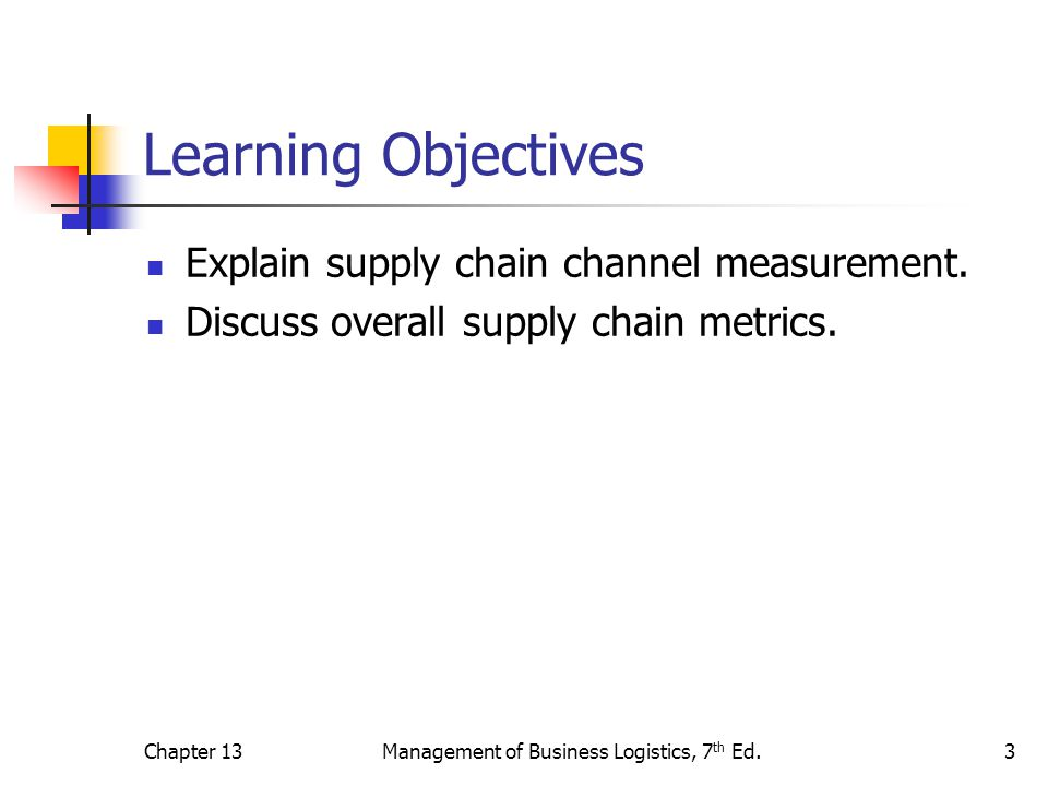 Chapter 13Management of Business Logistics, 7 th Ed.3 Learning Objectives Explain supply chain channel measurement. Discuss overall supply chain metri