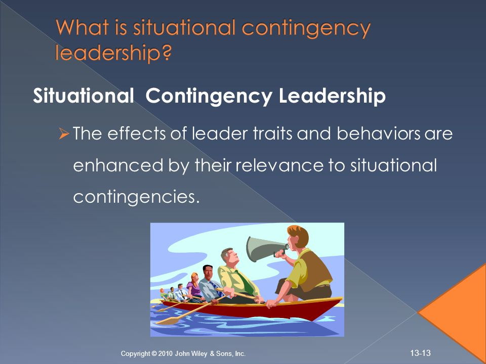 Situational Contingency Leadership  The effects of leader traits and behaviors are enhanced by their relevance to situational contingencies.