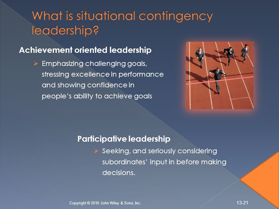 Achievement oriented leadership  Emphasizing challenging goals, stressing excellence in performance and showing confidence in people's ability to achieve goals Copyright © 2010 John Wiley & Sons, Inc.