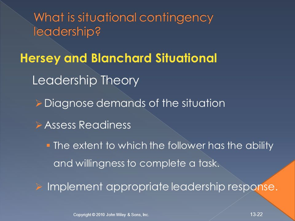 Hersey and Blanchard Situational Leadership Theory  Diagnose demands of the situation  Assess Readiness  The extent to which the follower has the ability and willingness to complete a task.
