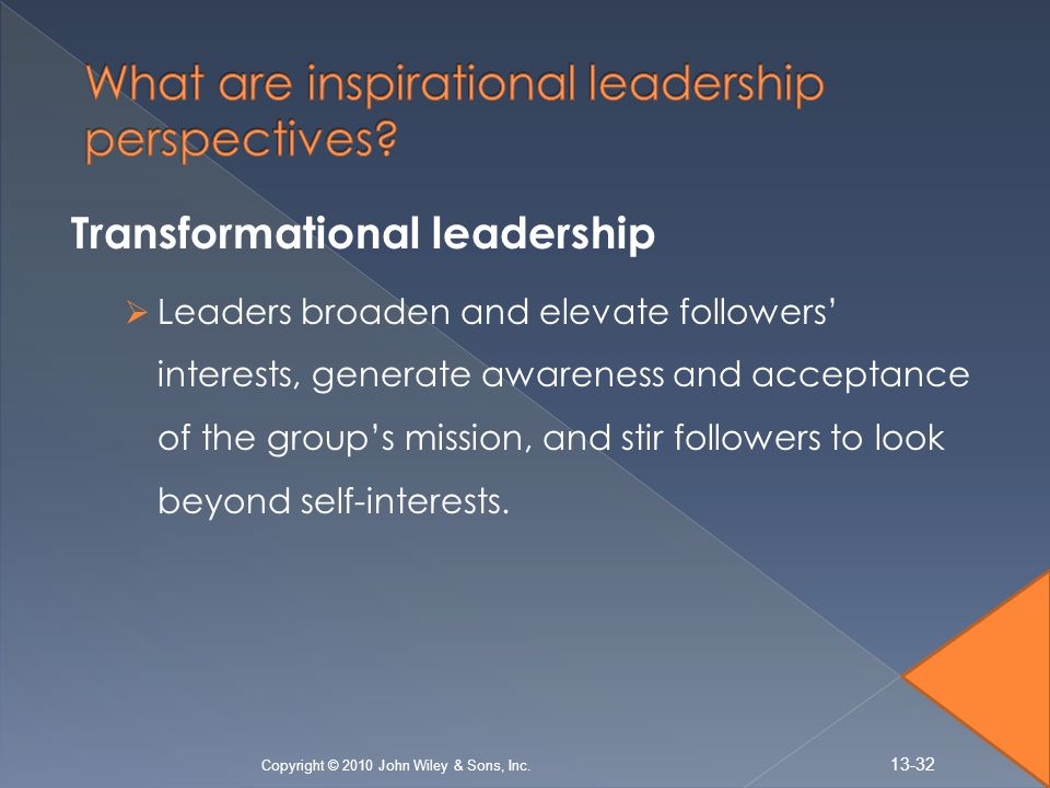 Transformational leadership  Leaders broaden and elevate followers' interests, generate awareness and acceptance of the group's mission, and stir followers to look beyond self-interests.