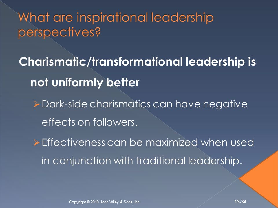 Charismatic/transformational leadership is not uniformly better  Dark-side charismatics can have negative effects on followers.