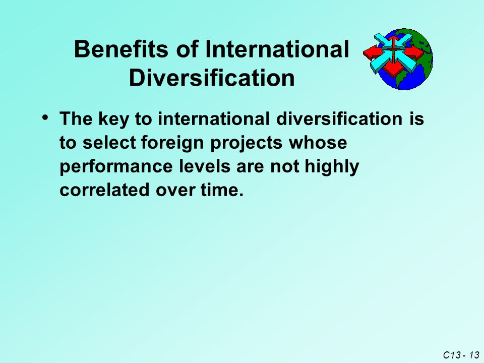 C13 - 13 Benefits of International Diversification The key to international diversification is to select foreign projects whose performance levels are not highly correlated over time.