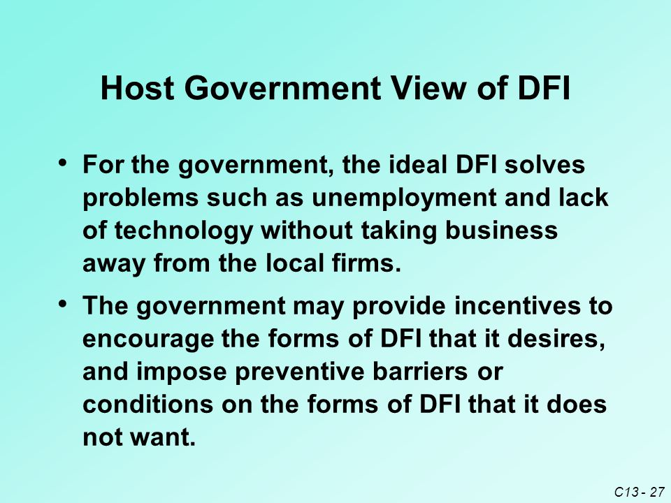 C13 - 27 Host Government View of DFI For the government, the ideal DFI solves problems such as unemployment and lack of technology without taking business away from the local firms.