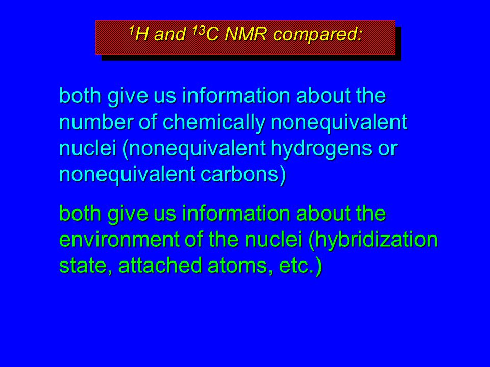 1 H and 13 C NMR compared: both give us information about the number of chemically nonequivalent nuclei (nonequivalent hydrogens or nonequivalent carb