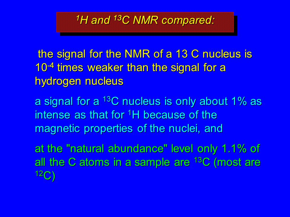 1 H and 13 C NMR compared: the signal for the NMR of a 13 C nucleus is 10 -4 times weaker than the signal for a hydrogen nucleus the signal for the NM