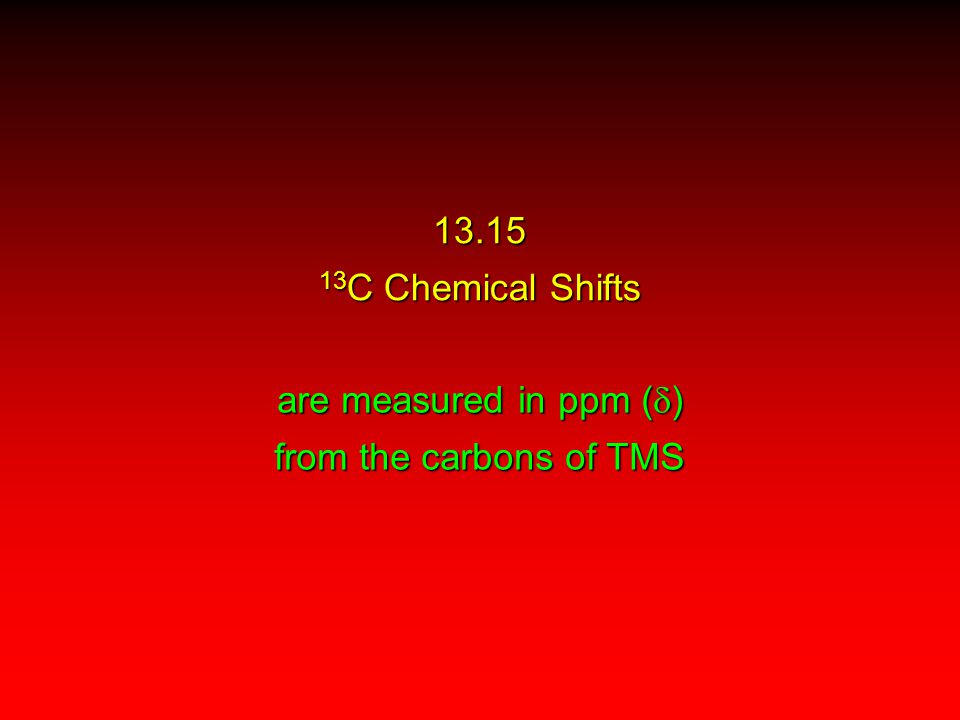 13.15 13 C Chemical Shifts are measured in ppm (  ) from the carbons of TMS