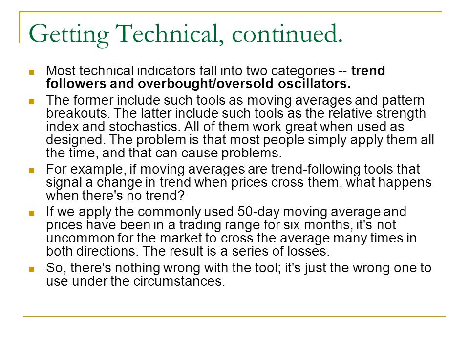 Getting Technical, continued. Most technical indicators fall into two categories -- trend followers and overbought/oversold oscillators. The former in