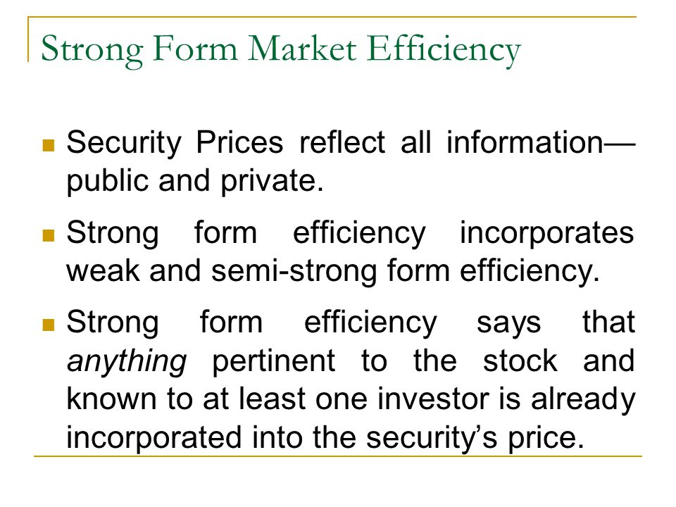 Strong Form Market Efficiency Security Prices reflect all information— public and private. Strong form efficiency incorporates weak and semi-strong fo