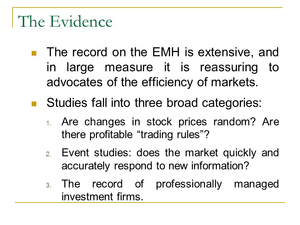 The Evidence The record on the EMH is extensive, and in large measure it is reassuring to advocates of the efficiency of markets. Studies fall into th