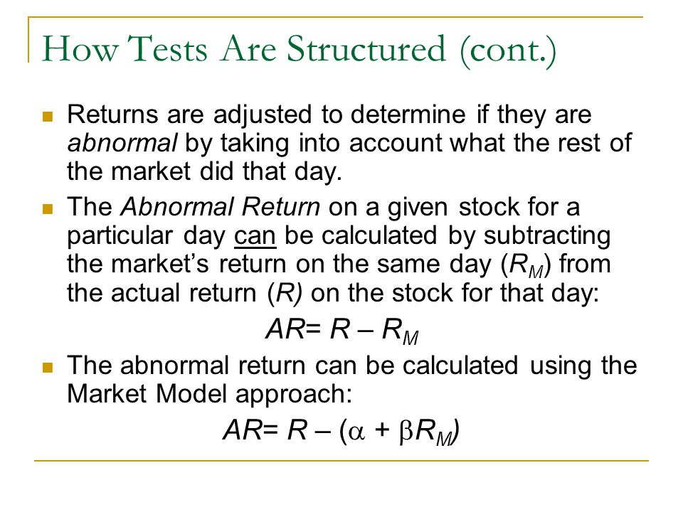 How Tests Are Structured (cont.) Returns are adjusted to determine if they are abnormal by taking into account what the rest of the market did that da