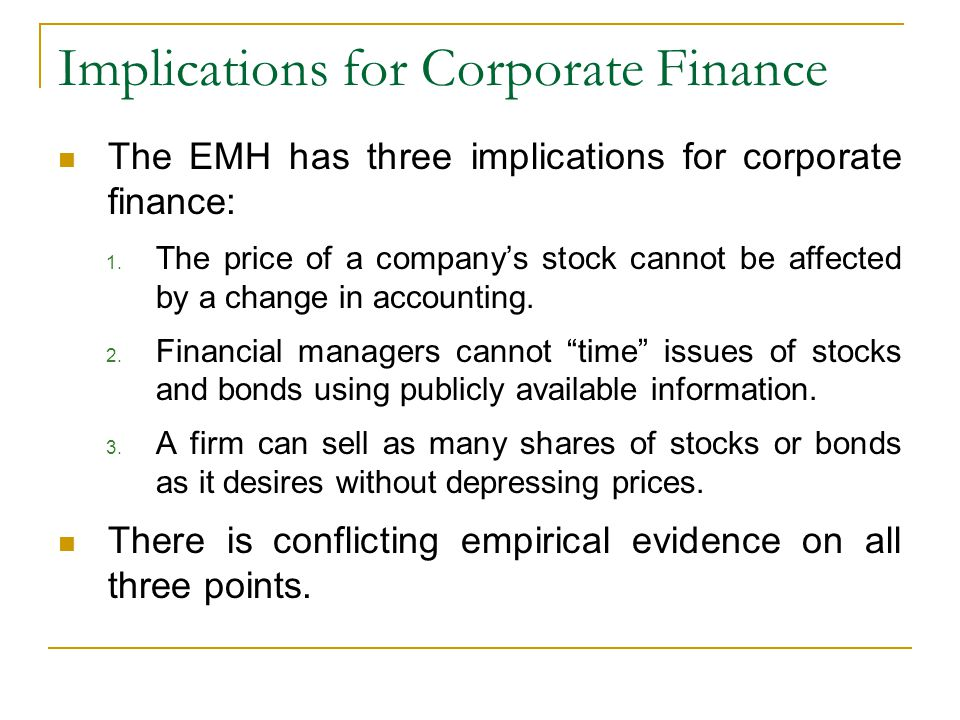 Implications for Corporate Finance The EMH has three implications for corporate finance: 1. The price of a company's stock cannot be affected by a cha