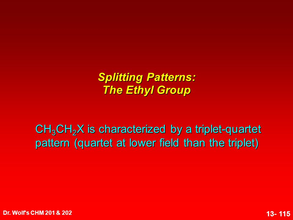 Dr. Wolf's CHM 201 & 202 13- 115 Splitting Patterns: The Ethyl Group CH 3 CH 2 X is characterized by a triplet-quartet pattern (quartet at lower field