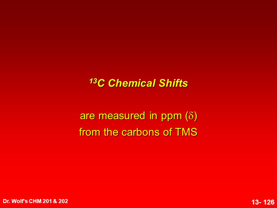 Dr. Wolf's CHM 201 & 202 13- 126 13 C Chemical Shifts are measured in ppm (  ) from the carbons of TMS
