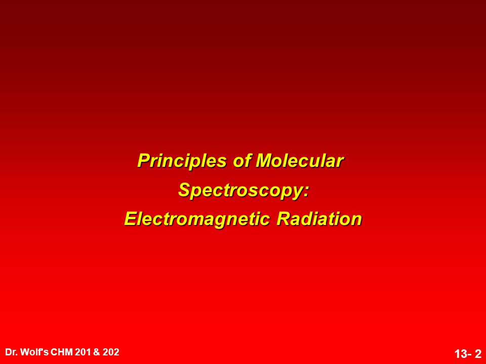 Dr. Wolf's CHM 201 & 202 13- 2 Principles of Molecular Spectroscopy: Electromagnetic Radiation