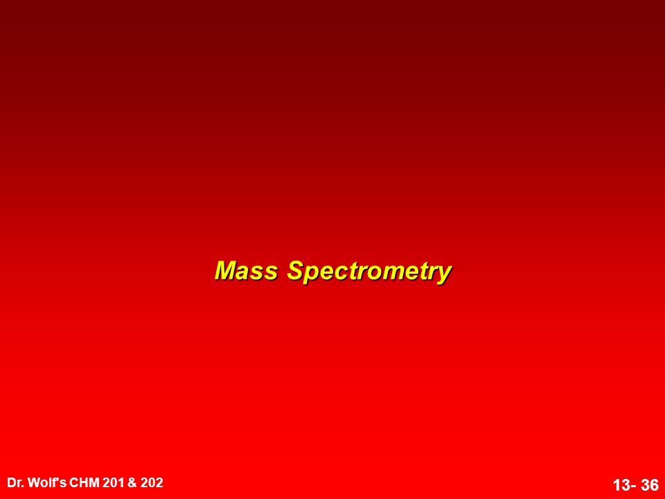 Dr. Wolf's CHM 201 & 202 13- 36 Mass Spectrometry
