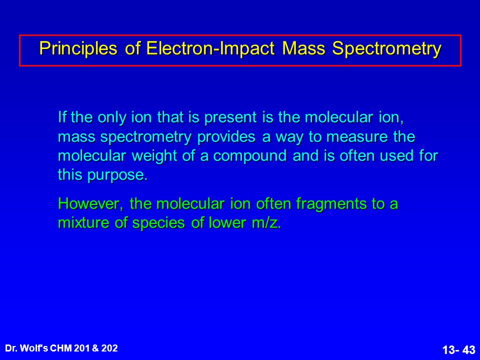 Dr. Wolf's CHM 201 & 202 13- 43 Principles of Electron-Impact Mass Spectrometry If the only ion that is present is the molecular ion, mass spectrometr