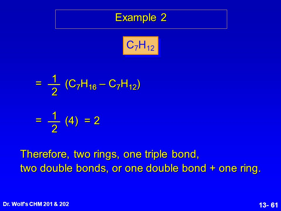 Dr. Wolf's CHM 201 & 202 13- 61 Example 2 C 7 H 12 12 (C 7 H 16 – C 7 H 12 ) = 1 2 (4) = 2 = Therefore, two rings, one triple bond, two double bonds,