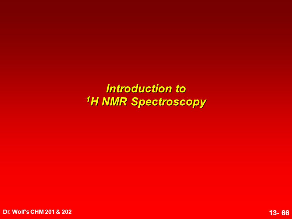 Dr. Wolf's CHM 201 & 202 13- 66 Introduction to 1 H NMR Spectroscopy