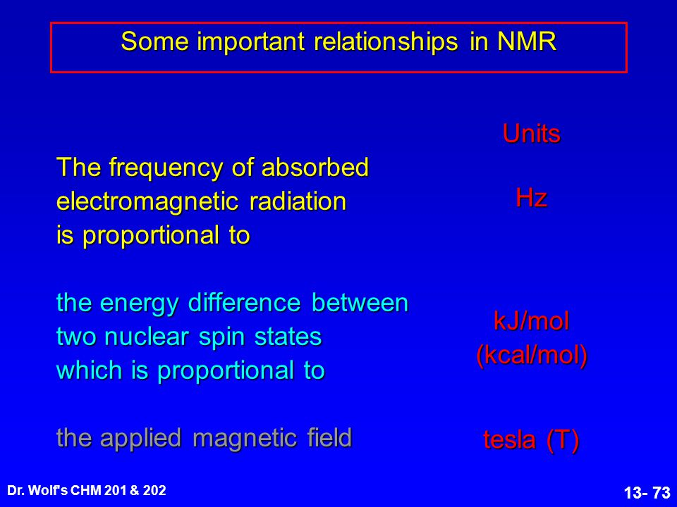 Dr. Wolf's CHM 201 & 202 13- 73 Some important relationships in NMR The frequency of absorbed electromagnetic radiation is proportional to the energy
