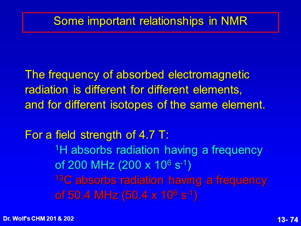 Dr. Wolf's CHM 201 & 202 13- 74 Some important relationships in NMR The frequency of absorbed electromagnetic radiation is different for different ele