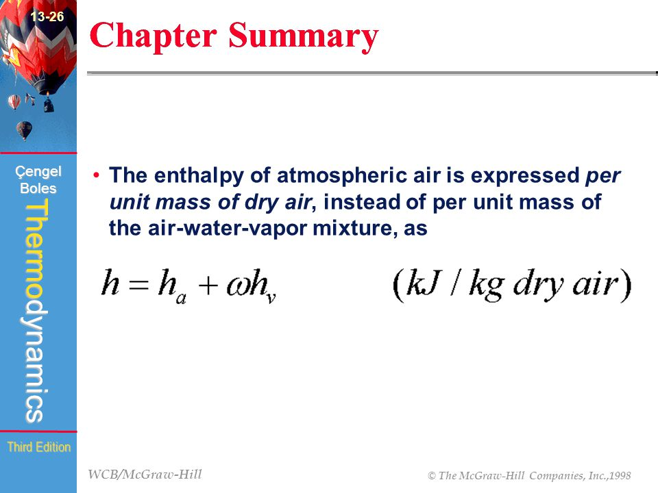 WCB/McGraw-Hill © The McGraw-Hill Companies, Inc.,1998 Thermodynamics Çengel Boles Third Edition Chapter Summary The enthalpy of atmospheric air is expressed per unit mass of dry air, instead of per unit mass of the air-water-vapor mixture, as 13-26