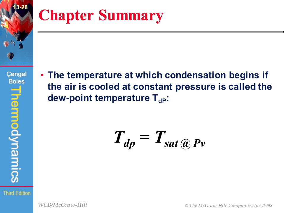 WCB/McGraw-Hill © The McGraw-Hill Companies, Inc.,1998 Thermodynamics Çengel Boles Third Edition Chapter Summary The temperature at which condensation begins if the air is cooled at constant pressure is called the dew-point temperature T dP : T dp = T sat @ Pv 13-28