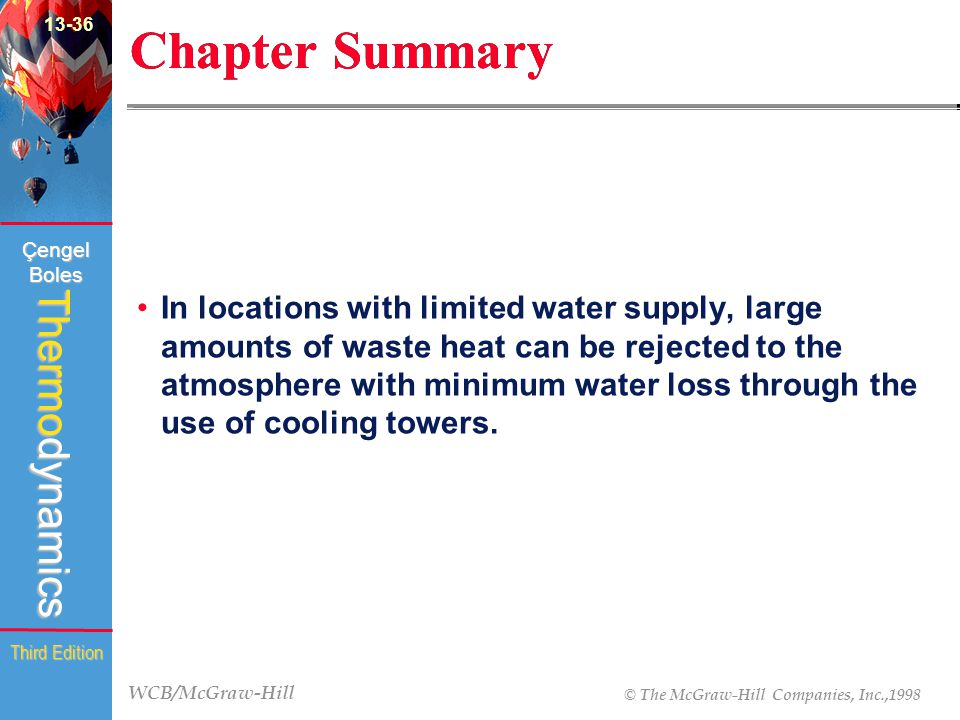 WCB/McGraw-Hill © The McGraw-Hill Companies, Inc.,1998 Thermodynamics Çengel Boles Third Edition Chapter Summary In locations with limited water supply, large amounts of waste heat can be rejected to the atmosphere with minimum water loss through the use of cooling towers.