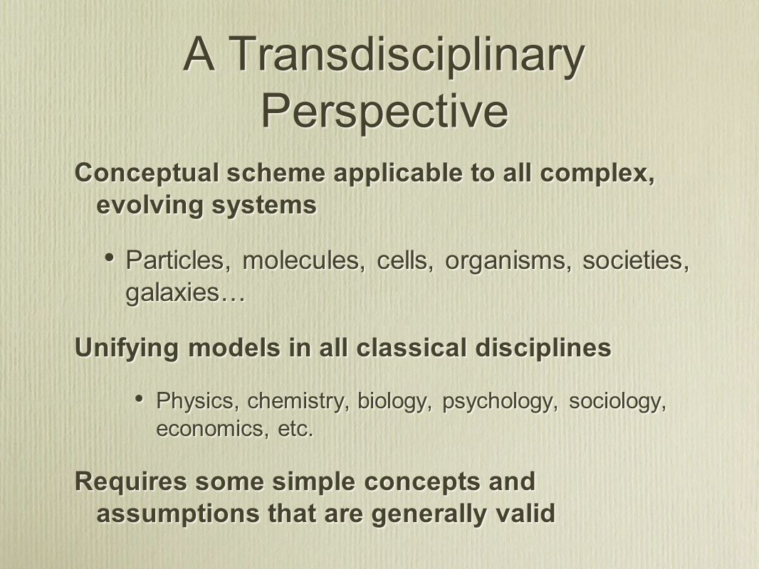 A Transdisciplinary Perspective Conceptual scheme applicable to all complex, evolving systems Particles, molecules, cells, organisms, societies, galaxies… Unifying models in all classical disciplines Physics, chemistry, biology, psychology, sociology, economics, etc.