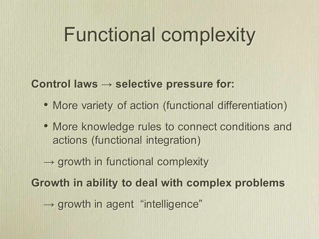 Functional complexity Control laws → selective pressure for: More variety of action (functional differentiation) More knowledge rules to connect condi