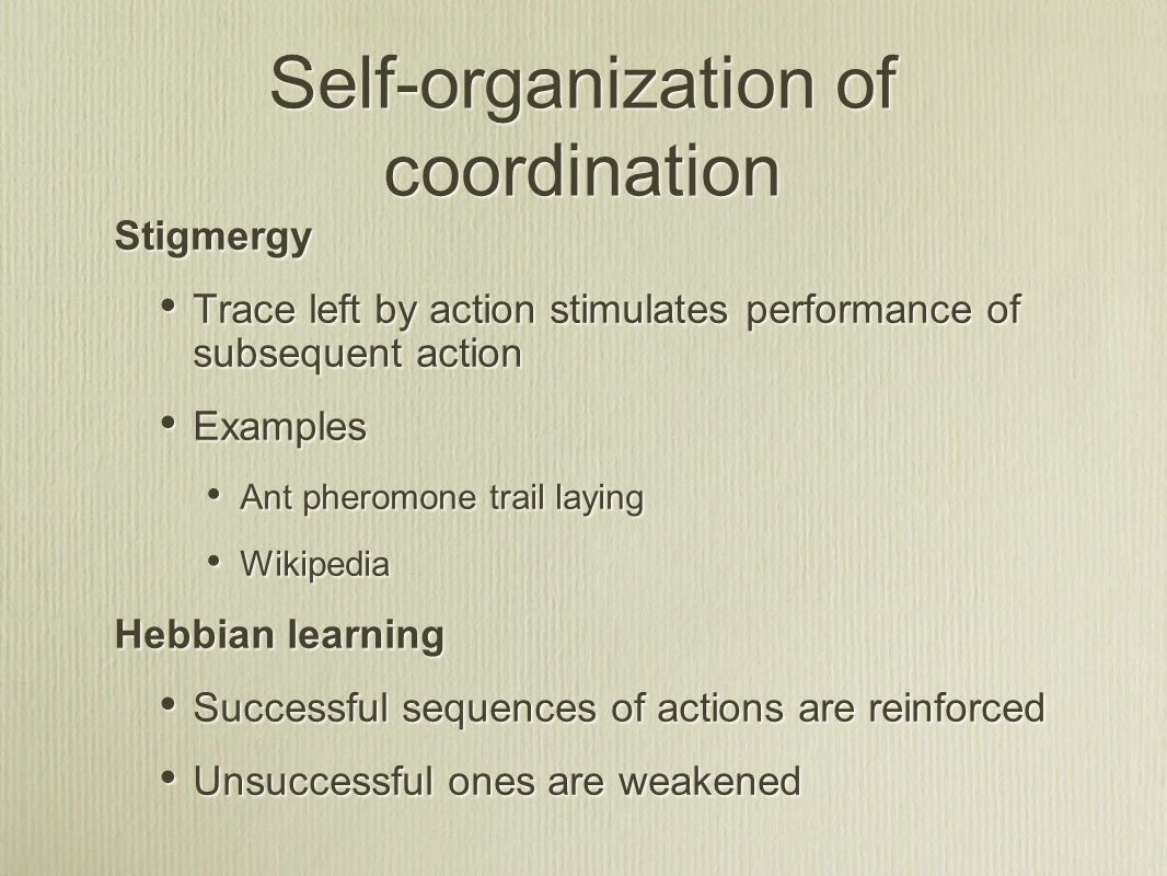 Self-organization of coordination Stigmergy Trace left by action stimulates performance of subsequent action Examples Ant pheromone trail laying Wikipedia Hebbian learning Successful sequences of actions are reinforced Unsuccessful ones are weakened Stigmergy Trace left by action stimulates performance of subsequent action Examples Ant pheromone trail laying Wikipedia Hebbian learning Successful sequences of actions are reinforced Unsuccessful ones are weakened