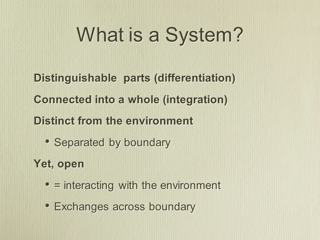 Distinguishable parts (differentiation) Connected into a whole (integration) Distinct from the environment Separated by boundary Yet, open = interacting with the environment Exchanges across boundary Distinguishable parts (differentiation) Connected into a whole (integration) Distinct from the environment Separated by boundary Yet, open = interacting with the environment Exchanges across boundary What is a System?