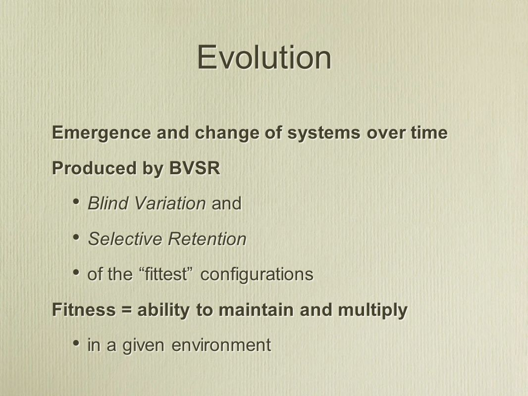 Evolution Emergence and change of systems over time Produced by BVSR Blind Variation and Selective Retention of the fittest configurations Fitness = ability to maintain and multiply in a given environment Emergence and change of systems over time Produced by BVSR Blind Variation and Selective Retention of the fittest configurations Fitness = ability to maintain and multiply in a given environment