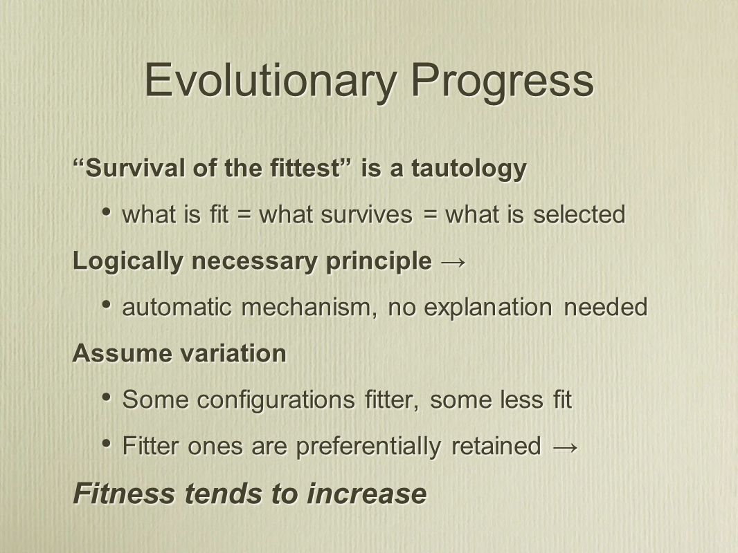 Evolutionary Progress Survival of the fittest is a tautology what is fit = what survives = what is selected Logically necessary principle → automatic mechanism, no explanation needed Assume variation Some configurations fitter, some less fit Fitter ones are preferentially retained → Fitness tends to increase Survival of the fittest is a tautology what is fit = what survives = what is selected Logically necessary principle → automatic mechanism, no explanation needed Assume variation Some configurations fitter, some less fit Fitter ones are preferentially retained → Fitness tends to increase